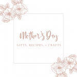 Mother's. Day Guide - Gifts, Crafts, + Recipes